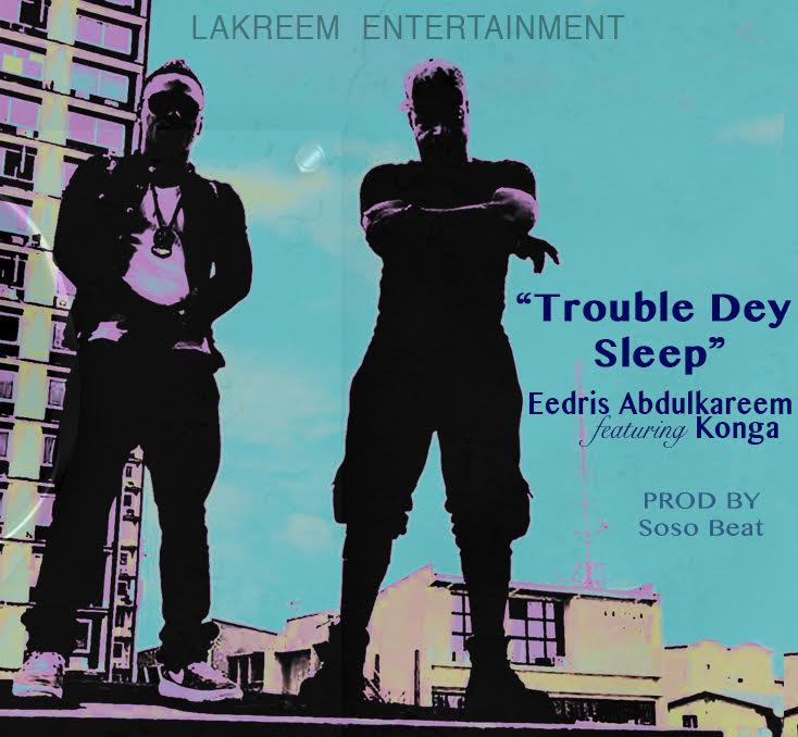 Eedris-AbdulKareem-ft-Konga-TROUBLE-DEY-SLEEP